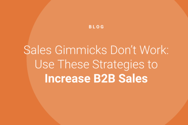 Sales Gimmicks Don't Work: Use These Successful Strategies to Increase B2B Sales