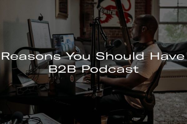 5 Reasons You Should Have A B2B Podcast